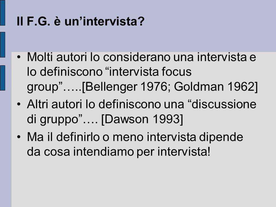Il F.G. è un'intervista Molti autori lo considerano una intervista e lo definiscono intervista focus group …..[Bellenger 1976; Goldman 1962]